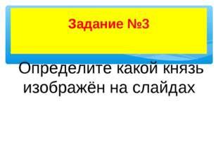 Задание №3 Определите какой князь изображён на слайдах