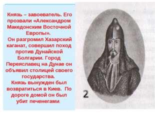 Князь – завоеватель. Его прозвали «Александром Македонским Восточной Европы»