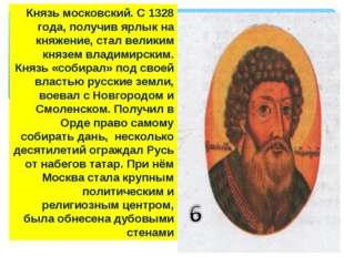 Князь московский. С 1328 года, получив ярлык на княжение, стал великим князем