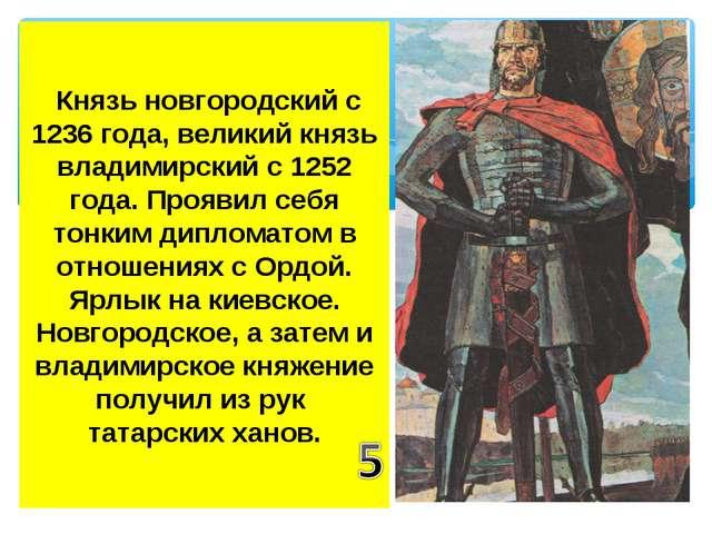 Князь новгородский с 1236 года, великий князь владимирский с 1252 года. Проя...