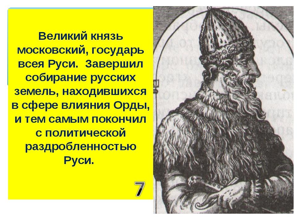 Великий князь московский, государь всея Руси. Завершил собирание русских земе...