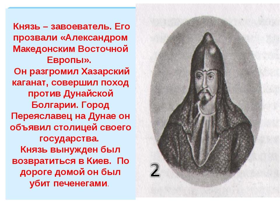 Князь – завоеватель. Его прозвали «Александром Македонским Восточной Европы»...