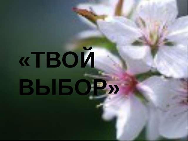 «ТВОЙ ВЫБОР»