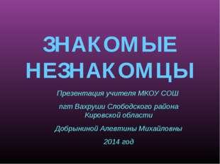ЗНАКОМЫЕ НЕЗНАКОМЦЫ Презентация учителя МКОУ СОШ пгт Вахруши Слободского райо