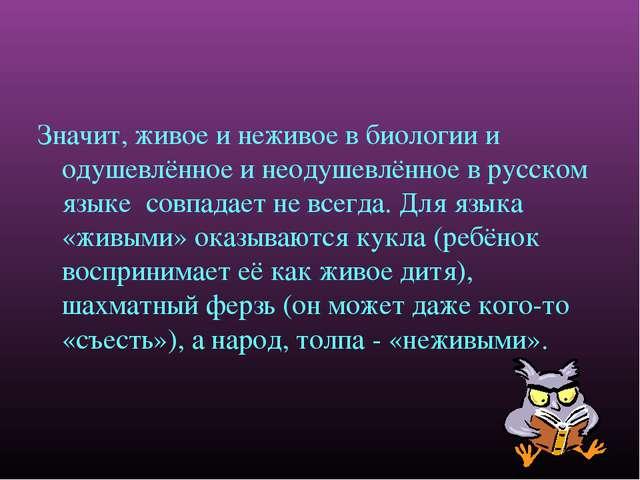 Значит, живое и неживое в биологии и одушевлённое и неодушевлённое в русском...