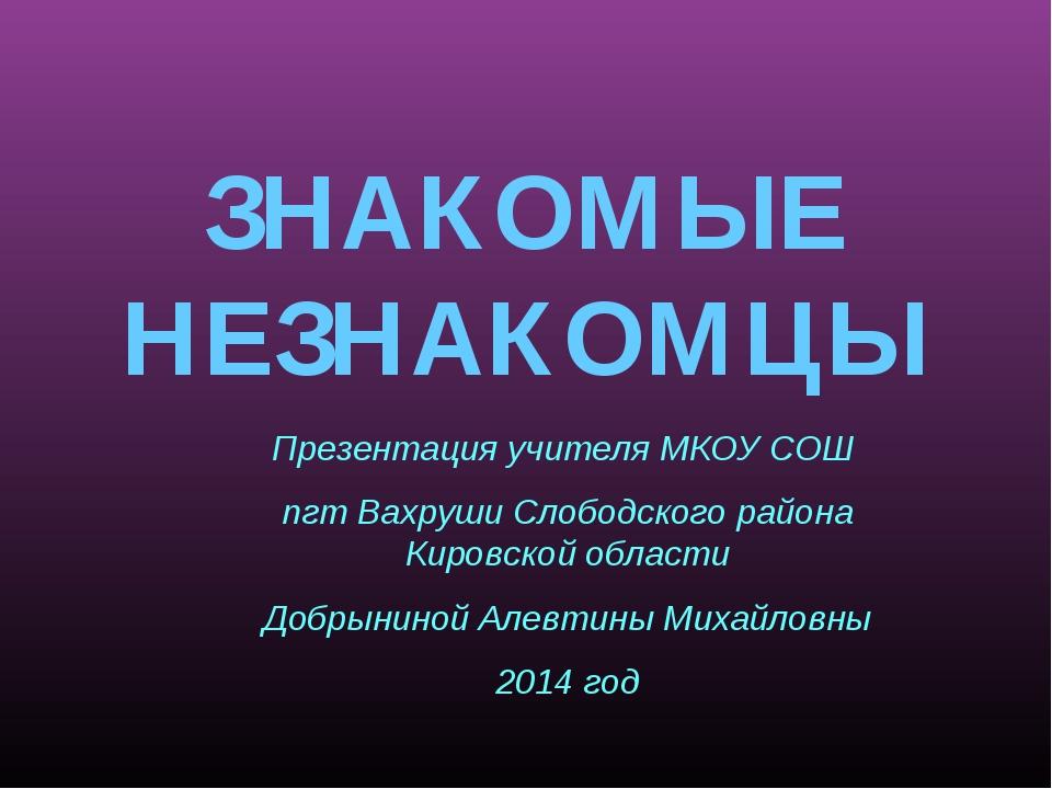 ЗНАКОМЫЕ НЕЗНАКОМЦЫ Презентация учителя МКОУ СОШ пгт Вахруши Слободского райо...