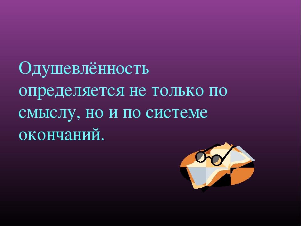 Одушевлённость определяется не только по смыслу, но и по системе окончаний.