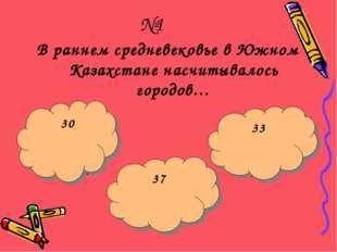 №1 В раннем средневековье в Южном Казахстане насчитывалось городов… Щас укушу
