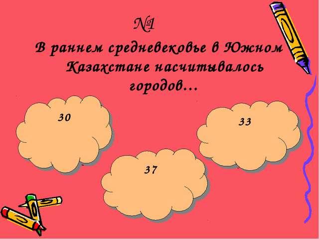 №1 В раннем средневековье в Южном Казахстане насчитывалось городов… Щас укушу...
