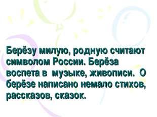 Берёзу милую, родную считают символом России. Берёза воспета в музыке, живопи