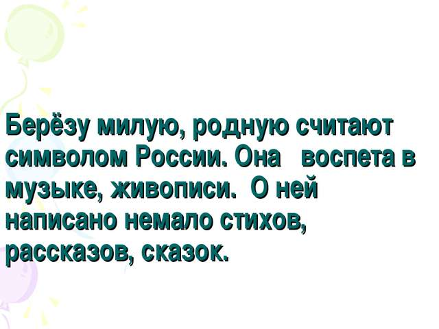 Берёзу милую, родную считают символом России. Она воспета в музыке, живописи....