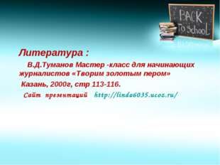 Литература : В.Д.Туманов Мастер -класс для начинающих журналистов «Творим зо