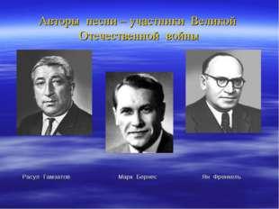 Авторы песни – участники Великой Отечественной войны Расул Гамзатов Марк Берн