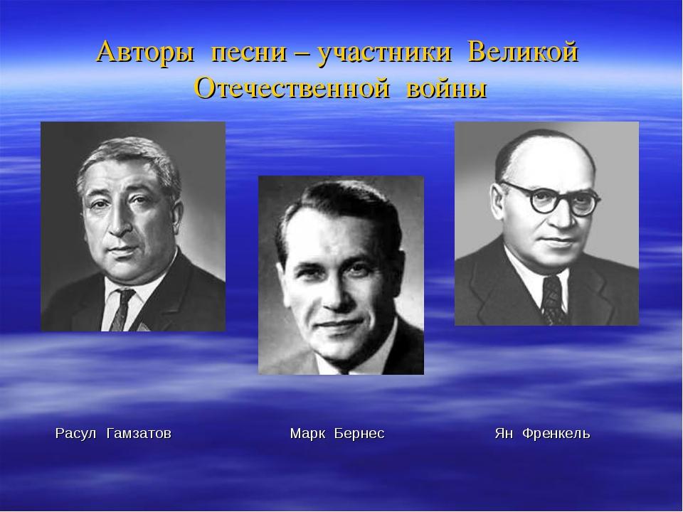 Авторы песни – участники Великой Отечественной войны Расул Гамзатов Марк Берн...