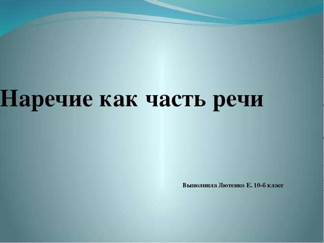 Наречие как часть речи Выполнила Лютенко Е. 10-б класс