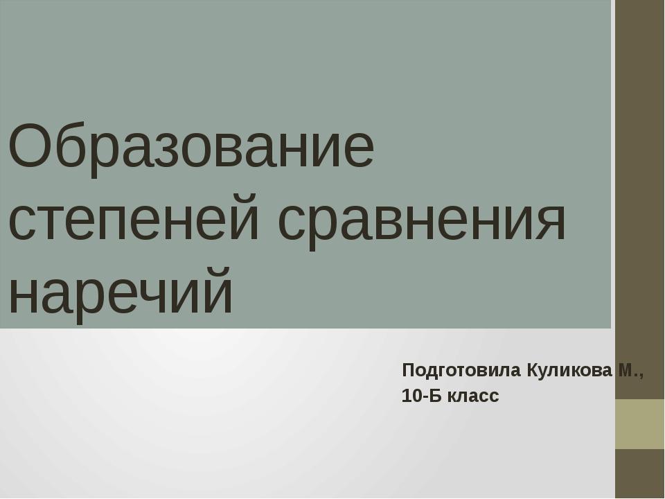 Образование степеней сравнения наречий Подготовила Куликова М., 10-Б класс