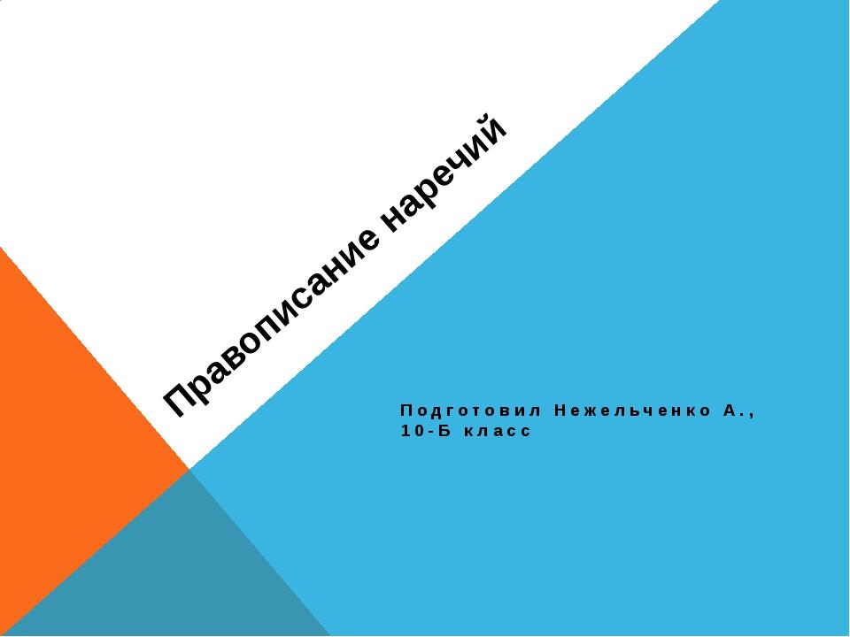 Правописание наречий Подготовил Нежельченко А., 10-Б класс