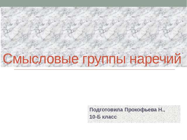 Смысловые группы наречий Подготовила Прокофьева Н., 10-Б класс
