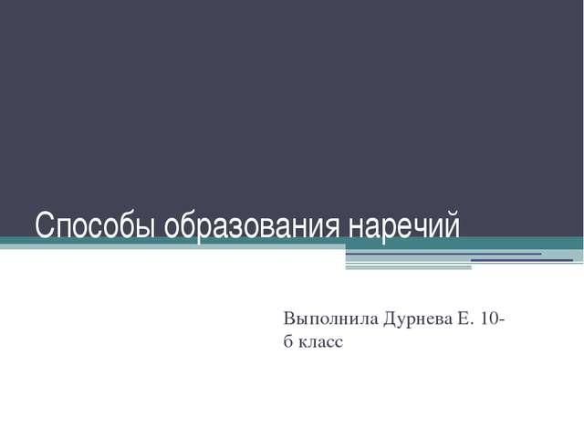 Способы образования наречий Выполнила Дурнева Е. 10-б класс