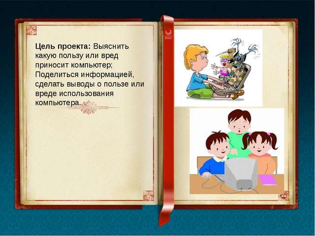 Цель проекта: Выяснить какую пользу или вред приносит компьютер; Поделиться и...