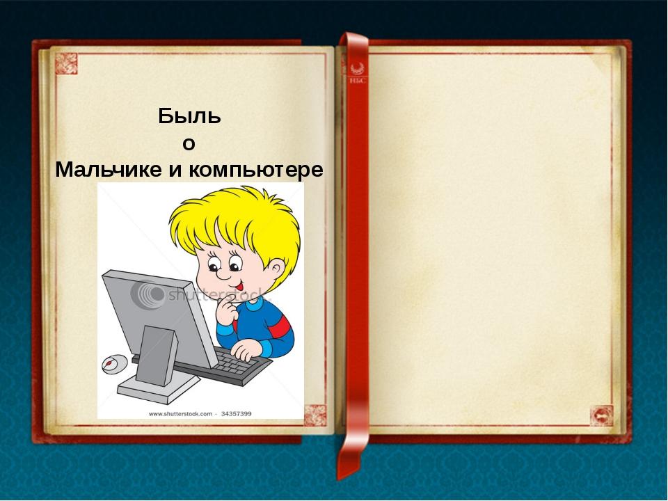 Быль о Мальчике и компьютере