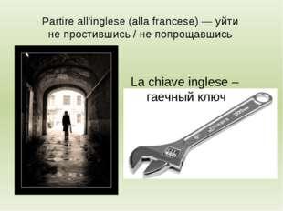 Partire all'inglese (alla francese) — уйти не простившись / не попрощавшись L