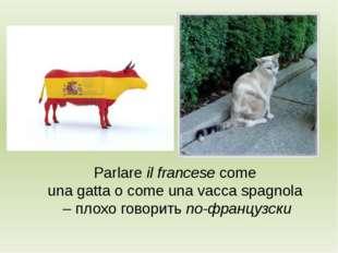Parlare il francese come una gatta o come una vacca spagnola – плохо говорить