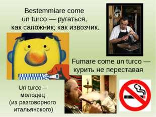 Fumare come un turco — курить не переставая Bestemmiare come un turco — ругат