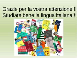 Grazie per la vostra attenzione!!! Studiate bene la lingua italiana!!!