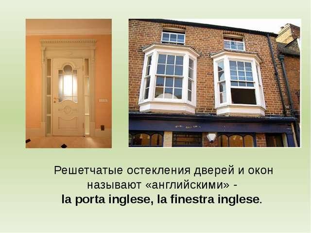 Решетчатые остекления дверей и окон называют «английскими» - la porta inglese...