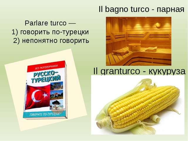 Parlare turco — 1) говорить по-турецки 2) непонятно говорить Il granturco - к...