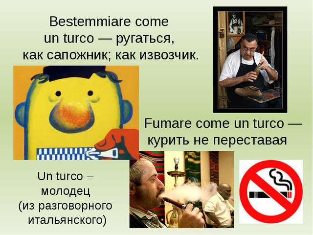 Fumare come un turco — курить не переставая Bestemmiare come un turco — ругат...