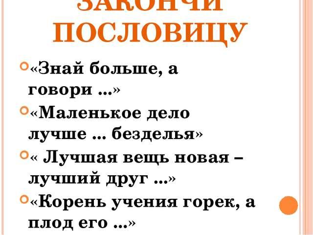 ЗАКОНЧИ ПОСЛОВИЦУ «Знай больше, а говори ...» «Маленькое дело лучше ... безде...