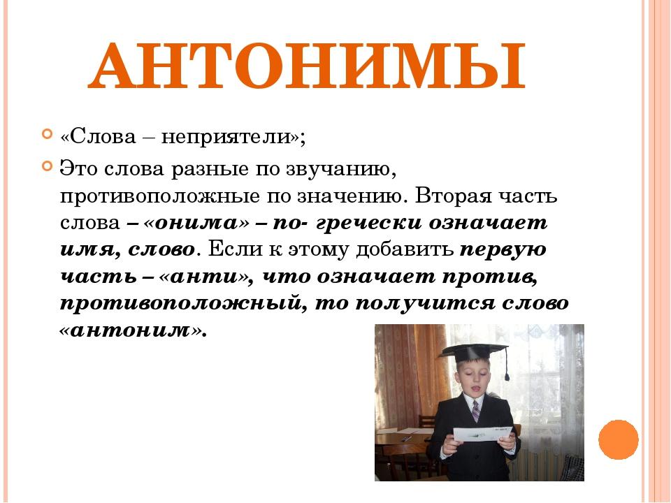 АНТОНИМЫ «Слова – неприятели»; Это слова разные по звучанию, противоположные...