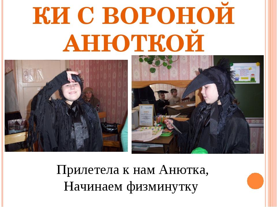 ФИЗКУЛЬТМИНУТКИ С ВОРОНОЙ АНЮТКОЙ Прилетела к нам Анютка, Начинаем физминутку