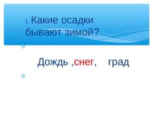 1. Какие осадки бывают зимой? Дождь ,снег, град