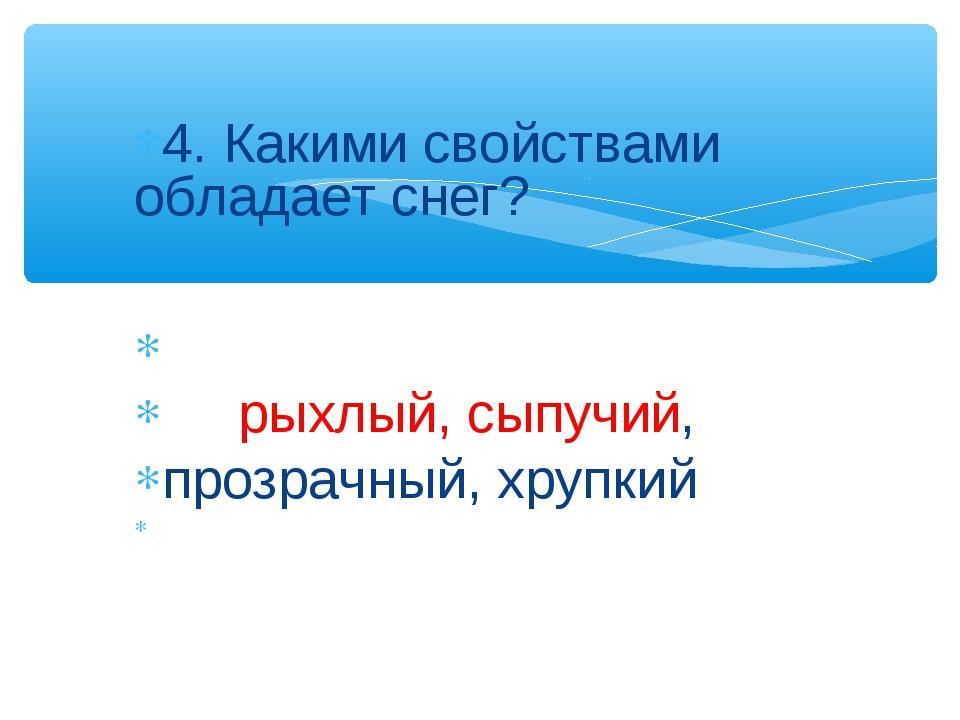 4. Какими свойствами обладает снег? рыхлый, сыпучий, прозрачный, хрупкий