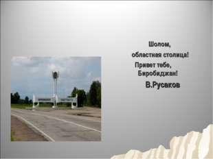 Шолом, областная столица! Привет тебе, Биробиджан! В.Русаков