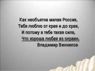 Как необъятна милая Россия, Тебя люблю от края и до края, И потому в тебе так