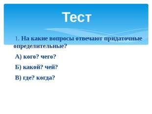 1. На какие вопросы отвечают придаточные определительные? А) кого? чего? Б)