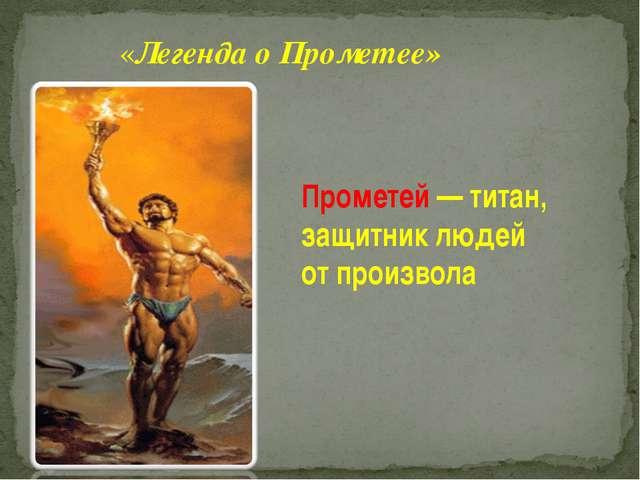Прометей — титан, защитник людей от произвола «Легенда о Прометее»