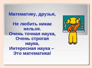 * Математику, друзья, Не любить никак нельзя. Очень точная наука, Очень строг