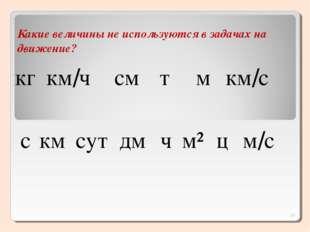 Какие величины не используются в задачах на движение? кг км/ч см т м км/с с к
