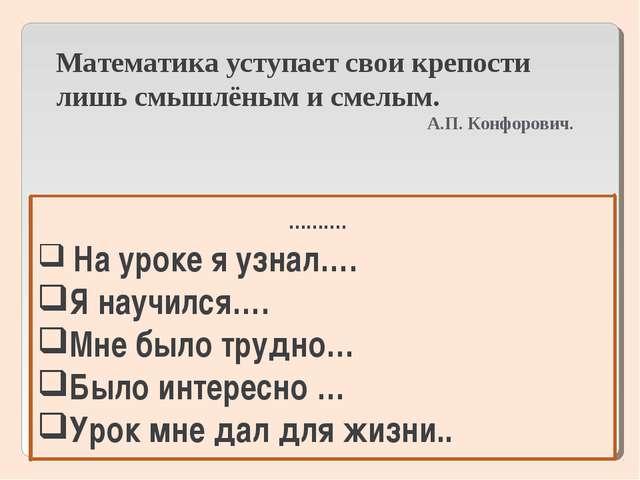Математика уступает свои крепости лишь смышлёным и смелым. А.П. Конфорович. …...