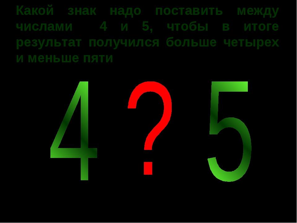 Какой знак надо поставить между числами 4 и 5, чтобы в итоге результат получи...