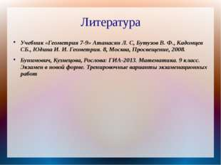 Литература Учебник «Геометрия 7-9» Атанасян Л. С, Бутузов В. Ф., Кадомцев СБ.