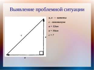 Выявление проблемной ситуации а с а, в — катеты с - гипотенуза а = 12км в = 1