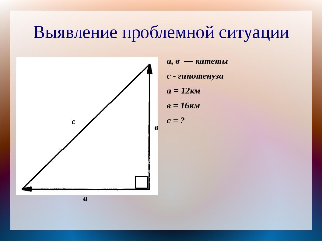 Выявление проблемной ситуации а с а, в — катеты с - гипотенуза а = 12км в = 1...