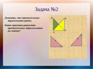 Задача №2 Доказать, что прямоугольные треугольники равны. Какие признаки раве