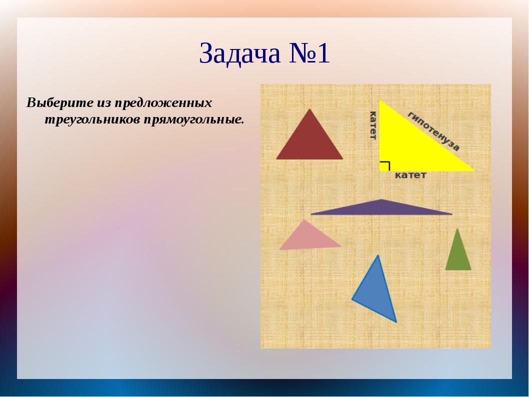 Задача №1 Выберите из предложенных треугольников прямоугольные.